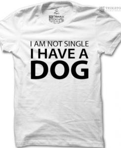 Tričko I am not single i have a dog