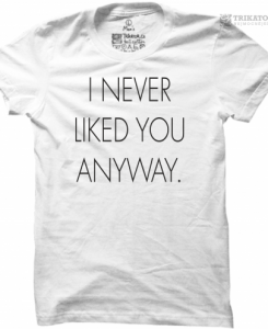 Tričko I NEVER LIKED YOU ANYWAY